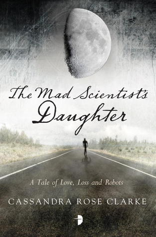 """The Mad Scientist's Daughter"" by Cassandra Rose Clarke"