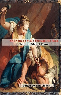 """She Nailed a Stake Through His Head: Tales of Biblical Terror"" edited by Tim Lieder"
