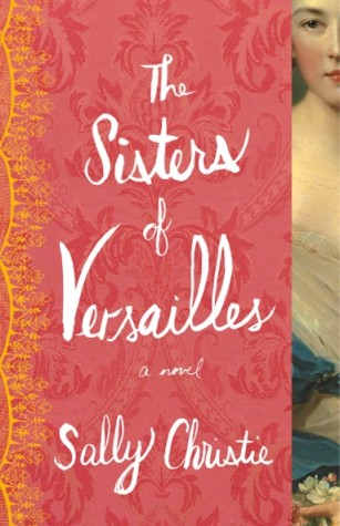 "Review and Giveaway: ""The Sisters of Versailles"" by Sally Christie"